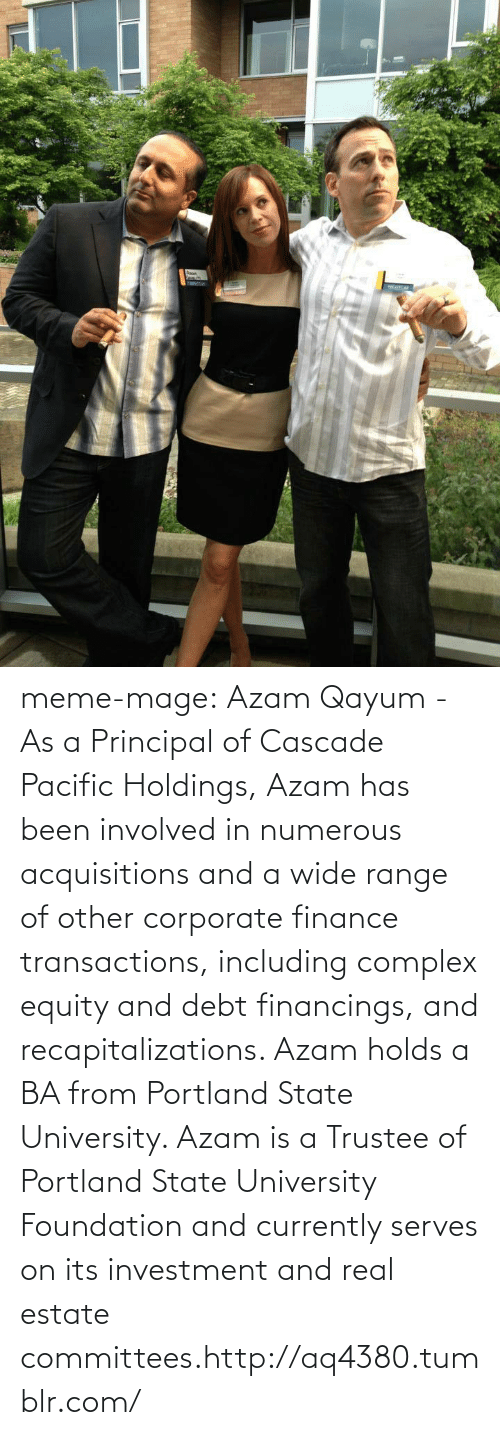 cascade: laon  NGUICA meme-mage:  Azam Qayum - As a Principal of Cascade Pacific Holdings, Azam has been involved in  numerous acquisitions and a wide range of other corporate finance  transactions, including complex equity and debt financings, and  recapitalizations. Azam holds a BA from Portland State University. Azam  is a Trustee of Portland State University Foundation and currently  serves on its investment and real estate committees.http://aq4380.tumblr.com/
