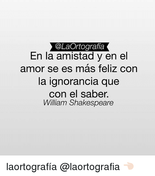 Memes, Shakespeare, and William Shakespeare: @LaOrtografia  En la amistad y en el  amor se es mas feliz con  la ignorancia que  con el saber.  William Shakespeare laortografía @laortografia 👈🏻