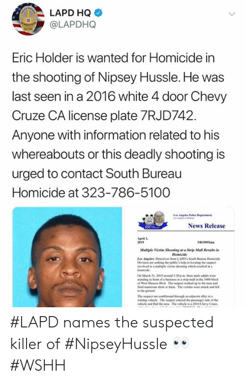 Chevy: LAPD HQ  @LAPDHQ  Eric Holder is Wanted for Homicide in  the shooting of Nipsey Hussle. He was  last seen in a 2016 white 4 door Chevy  Cruze CA license plate 7RJD742  Anyone with information related to his  whereabouts or this deadly shooting is  urged to contact South Bureau  Homicide at 323-786-5100  News Release  pril l  2e19  NRi092m  Mulriple Victim Shooting at Strip Mall Relts in  Homicide  vlved in a migle victim shooting which rewhd in  On March 31, 2019 ad 3-20 pm three male adults we  tanding in fon of a beinss in a steip mall in the 3400 block  of Weil Stauson Hvd The suspect walked up to the men and  fired mumenes shots at them The victims were stck and fell  to the ground  waiting vehicle The suspect erod the passenger side of the  ehile and fed de anca The vehicle is a 2ol6 Chevy Cruze #LAPD names the suspected killer of #NipseyHussle 👀 #WSHH