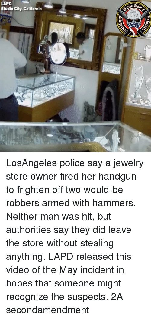 handgun: LAPD  Studio City, California  e Sa  Est  1775 LosAngeles police say a jewelry store owner fired her handgun to frighten off two would-be robbers armed with hammers. Neither man was hit, but authorities say they did leave the store without stealing anything. LAPD released this video of the May incident in hopes that someone might recognize the suspects. 2A secondamendment