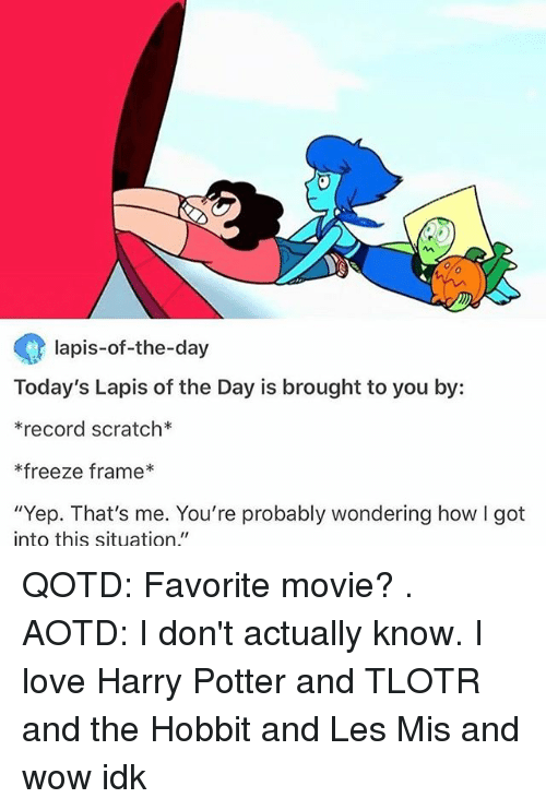 """Record Scratch: lapis-of-the-day  Today's Lapis of the Day is brought to you by:  *record scratch  freeze frame  """"Yep. That's me. You're probably wondering how l got  into this  situation  II QOTD: Favorite movie? . AOTD: I don't actually know. I love Harry Potter and TLOTR and the Hobbit and Les Mis and wow idk"""