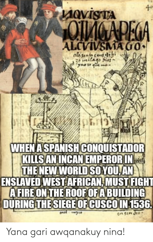 Conquistador: LAQVISTA  ALCVIVSMA Go  alasanta ceuibi  milags sias  WHEN A SPANISH CONQUISTADOR  KILLS AN INCAN EMPEROR IN  THE NEW WORLD SO YOU, AN  ENSLAVED WEST AFRICAN, MUST FIGHT  AFIRE ON THE ROOF OF A BUILDING  DURING THE SIEGE OF CUSCO IN 1536. Yana gari awqanakuy nina!