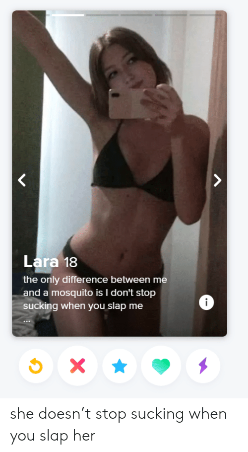 mosquito: Lara 18  the only difference between me  and a mosquito is I don't stop  ucking when you slap me  i she doesn't stop sucking when you slap her