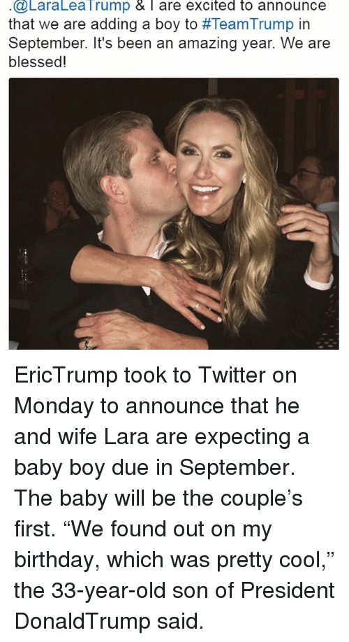 """Memes, 🤖, and Son: @LaraLea Trump & l are excited to announce  that we are adding a boy to #TeamTrump in  September. It's been an amazing year. We are  blessed! EricTrump took to Twitter on Monday to announce that he and wife Lara are expecting a baby boy due in September. The baby will be the couple's first. """"We found out on my birthday, which was pretty cool,"""" the 33-year-old son of President DonaldTrump said."""