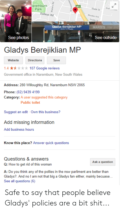 Gladys Berejiklian: laremburn  Park  M1  Slade St  Dalleys Rd  Rhodes Ave  Dodds Sr  Gladys Berejin MP  See outside  See photos  Gladys Berejiklian  MP  Website  Directions  Save  1.4 107 Google reviews  Government office in Naremburn, New South Wales  Address: 280 Willoughby Rd, Naremburn NSW 2065  Phone: (02) 9439 4199  Category: A user suggested this category  Public toilet  Suggest an edit Own this business?  Add missing information  Add business hours  Know this place? Answer quick questions  Questions & answers  Q: How to get rid of this woman  Ask a question  A: Do you think any of the pollies in the nsw parliment are better than  Gladys?. And no l am not that big a Gladys fan either, mainly becuase...  See all questions (6) Safe to say that people believe Gladys' policies are a bit shit...