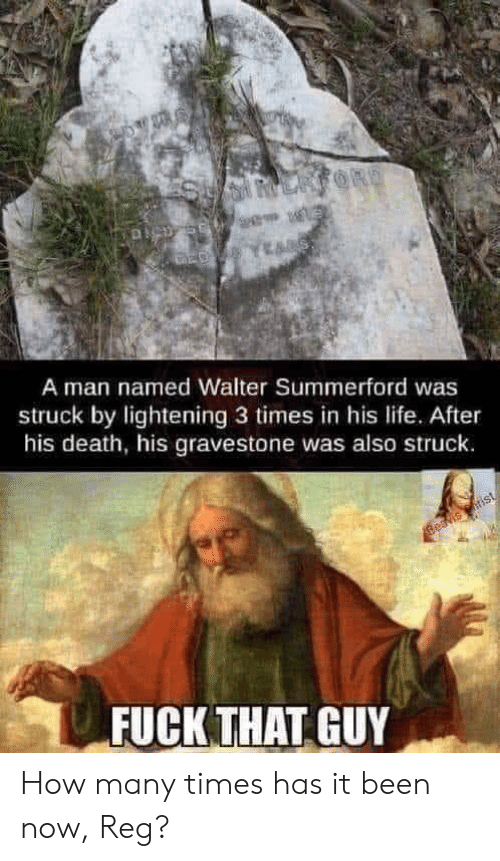 beavis: LARFORD  A man named Walter Summerford was  struck by lightening 3 times in his life.. After  his death, his gravestone was also struck.  Beavis rist  FUCK THAT GUY How many times has it been now, Reg?
