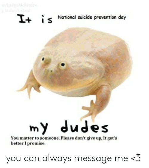 My Dudes: /LargeMoistue  plz don't stea  s National suicide prevention day  It  my dudes  You matter to someone. Please don't give up, It get's  better I promise. you can always message me <3