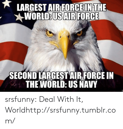 Air Force: LARGEST AIR FORCE IN THE  WORLD:US AIR FORCE  SECOND LARGEST AIR FORCE IN  THE WORLD: US NAVY srsfunny:  Deal With It, Worldhttp://srsfunny.tumblr.com/