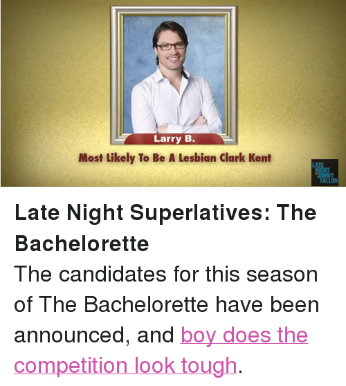 """The Bachelorette: Larry B.  Most Likely To Be A Lesbian Clark Kent  LA  HT  IMMY <p><strong>Late Night Superlatives: The Bachelorette</strong></p> <p>The candidates for this season of The Bachelorette have been announced, and <a href=""""http://www.youtube.com/watch?v=d24zzTmwpQ0"""" target=""""_blank"""">boy does the competition look tough</a>.</p>"""