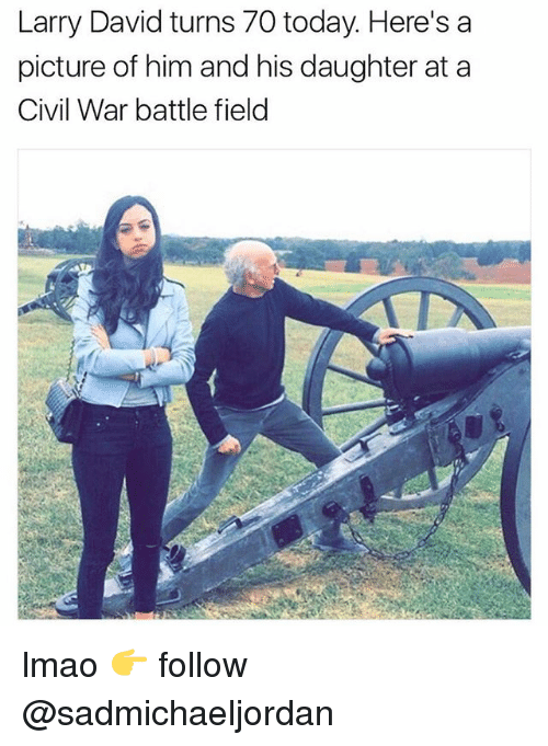 Lmao, Memes, and Larry David: Larry David turns 70 today. Here's a  picture of him and his daughter at a  Civil War battle field lmao 👉 follow @sadmichaeljordan