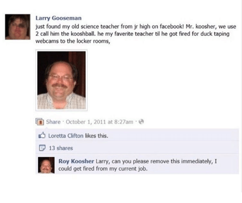 Facebook, Teacher, and Duck: Larry Gooseman  just found my old science teacher from jr high on facebook! Mr. koosher, we use  2 call him the kooshball. he my faverite teacher til he got fired for duck taping  webcams to the locker rooms,  share october 1, 2011 at 8:27am 2  Loretta Clifton likes this.  P 13 shares  Roy Koosher Larry, can you please remove this immediately, I  could get fired from my current job.