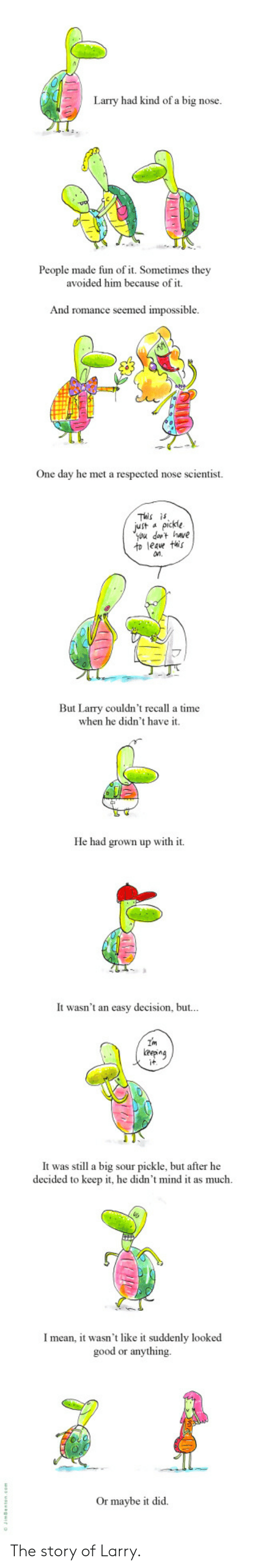Larry: Larry had kind of a big nose.  People made fun of it. Sometimes they  avoided him because of it.  And romance seemed impossible  One day he met a respected nose scientist.  This is  Jut apickle  you dat have  to leave this  n.  But Larry couldn't recall a time  when he didn't have it.  He had grown up with it  It wasn't an easy decision, but...  Im  eepng  it  It was still a big sour pickle, but after he  decided to keep it, he didn't mind it as much  Imean, it wasn't like it suddenly looked  good or anything  Or maybe it did The story of Larry.