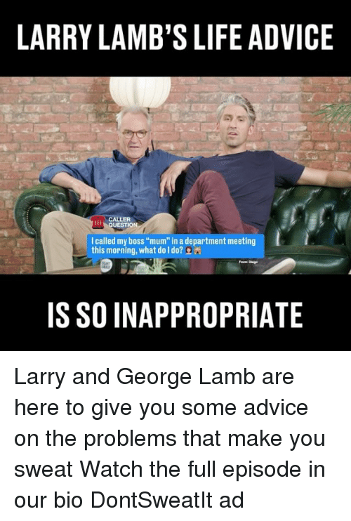 """lambs: LARRY LAMB'S LIFE ADVICE  LER  QUESTION  I called my boss """"mum in a department meeting  this morning, what do I do?  IS SO INAPPROPRIATE Larry and George Lamb are here to give you some advice on the problems that make you sweat Watch the full episode in our bio DontSweatIt ad"""