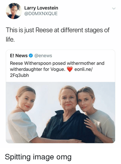 Reese: Larry Lovestein  @DOMXNXQUE  This is just Reese at different stages of  life.  E! News @enews  Reese Witherspoon posed withermother and  witherdaughter for Vogue. eonli.ne/  2Fq3ubh Spitting image omg