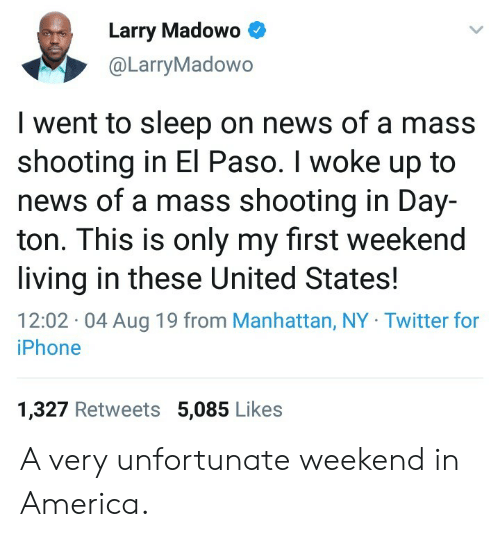 Paso: Larry Madowo  @LarryMadowo  I went to sleep on news of a mass  shooting in El Paso. I woke up to  news of a mass shooting in Day-  ton. This is only my first weekend  living in these United States!  12:02 04 Aug 19 from Manhattan, NY Twitter for  iPhone  1,327 Retweets 5,085 Likes A very unfortunate weekend in America.