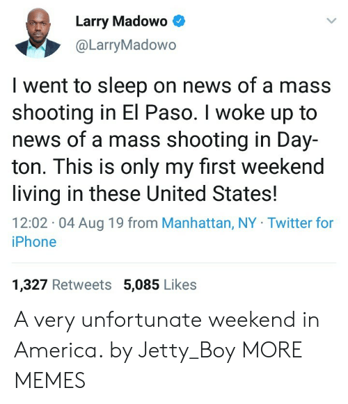 jetty: Larry Madowo  @LarryMadowo  I went to sleep on news of a mass  shooting in El Paso. I woke up to  news of a mass shooting in Day-  ton. This is only my first weekend  living in these United States  12:02 04 Aug 19 from Manhattan, NY Twitter for  iPhone  1,327 Retweets 5,085 Likes A very unfortunate weekend in America. by Jetty_Boy MORE MEMES