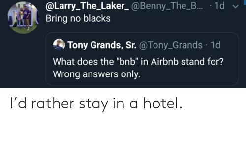 "Larry: @Larry_The_Laker_@Benny_The_... 1d  Bring no blacks  Tony Grands, Sr. @Tony_Grands 1d  What does the ""bnb"" in Airbnb stand for?  Wrong answers only I'd rather stay in a hotel."