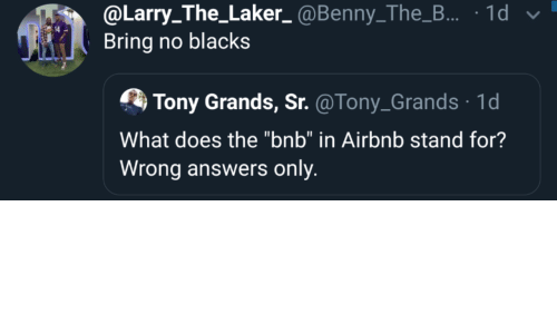 "Larry: @Larry_The_Laker_ @Benny_The_B... · 1d v  Bring no blacks  Tony Grands, Sr. @Tony_Grands · 1d  What does the ""bnb"" in Airbnb stand for?  Wrong answers only."