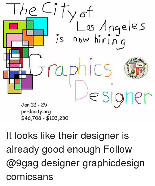 Graphicdesign: Las Angeles  s now hiri  n g  o5  122sioher  Jan 12 25  per.lacity.org  $46,708 $103,230 It looks like their designer is already good enough Follow @9gag designer graphicdesign comicsans