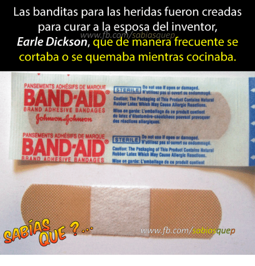 Content, Band, and Aids: Las banditas para las heridas fueron creadas  para curar a la esposa del inventor,  com/sabiasquep  www.fb.co  Earle Dickson  que de manera frecuente se  cortaba o se quemaba mientras cocinaba.  PANSEMENTS ADHESIFS DE MAROUE  Do not use open or damaged.  STERILE  BANDAID  Nutilisez pas louver ou endommagi.  Caution: The Packaging of This Product Contains Natural  Rubber Later Which May Cause Allergic Reactions.  BRAND ADHESIVE BANDAGES Mise en garde: Lemballage de ce produit content  du later d'el  caoutchouc pouvaut provoquer  astombre des réactions allergiques.  PANSEMENTS ADHESIFS DE MARQUE  STERILE  Do not use open or damaged.  Nulllaa pas endommagi.  BAND AID  Caution: The Packaging of This Product Contains Natural  Rubber Later Which May Cause Allergic Reactions.  Ahn AnHESTLE BANDAGES on garde: L'emballage de  ull contient  www.ft.com/sabia  uep
