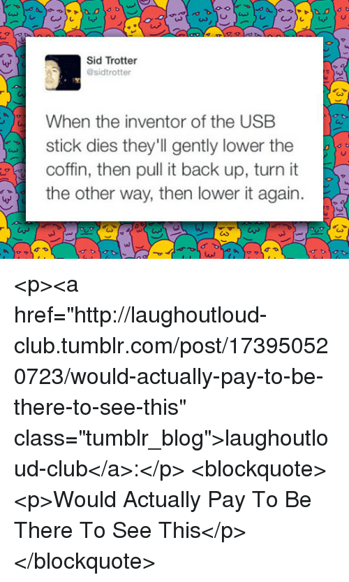 """Club, Tumblr, and Sid: LAS  Sid Trotter  @sidtrotter  When the inventor of the USB  stick dies they'll gently lower the  coffn, then pull it back up, turn  the other way, then lower it again.  ul <p><a href=""""http://laughoutloud-club.tumblr.com/post/173950520723/would-actually-pay-to-be-there-to-see-this"""" class=""""tumblr_blog"""">laughoutloud-club</a>:</p>  <blockquote><p>Would Actually Pay To Be There To See This</p></blockquote>"""