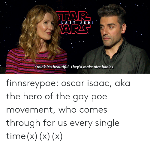 coupling: LAS TJE D I  ARS  I think it's beautiful. They'd make nice babies. finnsreypoe:  oscar isaac, aka the hero of the gay poe movement, who comes through for us every single time(x)(x)(x)