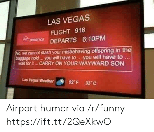 stash: LAS VEGAS  FLIGHT 918  mer DEPARTS 6:10PM  we cannot stash your misbehaving offspring in the  baggage hold . you will have to. you will have to  walt for it... CARRY ON YOUR WAYWARD SON  Ls  Vegas Weather  92° F  33°C Airport humor via /r/funny https://ift.tt/2QeXkwO