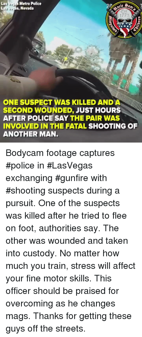 mags: Las Vegas Metro Police  s, Nevada  est  1775  ONE SUSPECT WAS KILLED AND A  SECOND WOUNDED, JUST HOURS  AFTER POLICE SAY THE PAIR WAS  INVOLVED IN THE FATAL SHOOTING OF  ANOTHER MAN. Bodycam footage captures #police in #LasVegas exchanging #gunfire with #shooting suspects during a pursuit. One of the suspects was killed after he tried to flee on foot, authorities say. The other was wounded and taken into custody. No matter how much you train, stress will affect your fine motor skills. This officer should be praised for overcoming as he changes mags. Thanks for getting these guys off the streets.