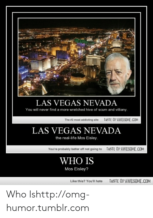 Life: LAS VEGAS NEVADA  You will never find a more wretched hive of scum and villiany.  TASTE OF AWESOME.COM  The #2 most addicting site  LAS VEGAS NEVADA  the real-life Mos Eisley.  TASTE OFAWESOME.COM  You're probably better off not going to  WHO IS  Mos Eisley?  TASTE OF AWESOME.COM  Like this? You'll hate Who Ishttp://omg-humor.tumblr.com