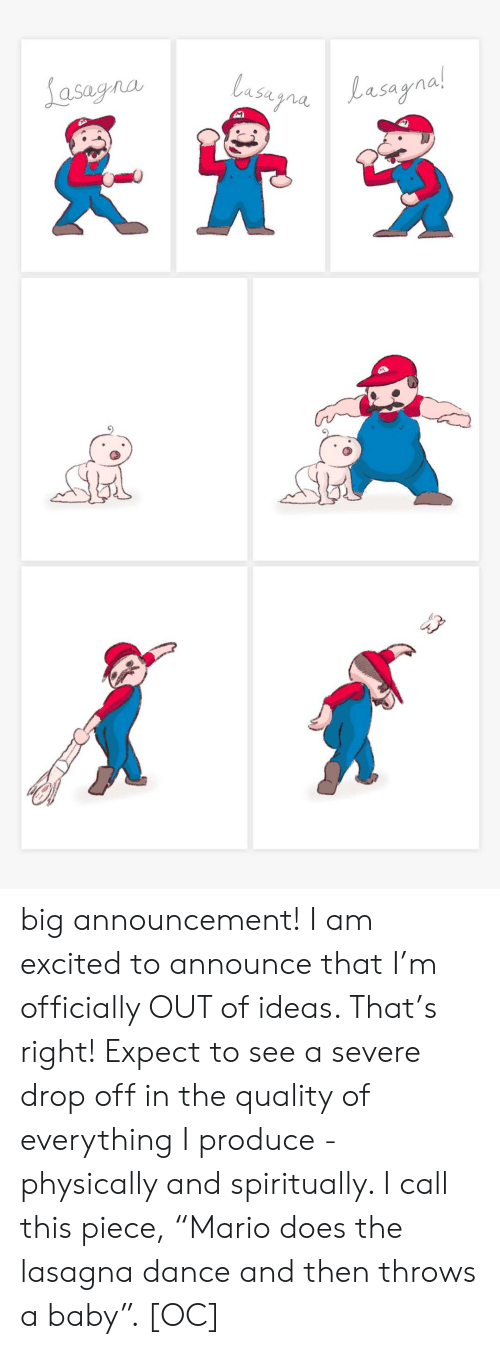 """Lasagna: Lasagna  lasugnaLasagnal  Lasayna!  M big announcement! I am excited to announce that I'm officially OUT of ideas. That's right! Expect to see a severe drop off in the quality of everything I produce - physically and spiritually. I call this piece, """"Mario does the lasagna dance and then throws a baby"""". [OC]"""