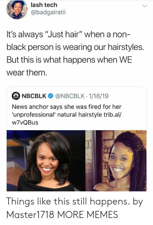 "Hairstyles: lash tech  @badgalratii  t's always ""Just hair"" when a non-  black person is wearing our hairstyles.  But this is what happens when WE  wear them.  NBCBLK  @NBCBLK 1/18/19  NEWS  News anchor says she was fired for her  'unprofessional' natural hairstyle trib.al/  w7vQBus Things like this still happens. by Master1718 MORE MEMES"