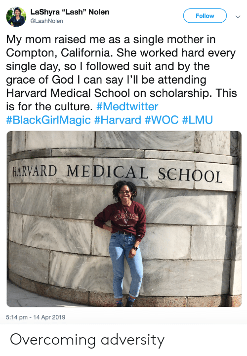 "adversity: LaShyra ""Lash"" Nolen  @LashNolern  Follow  My mom raised me as a single mother in  Compton, California. She worked hard every  single day, so I followed suit and by the  grace of God I can say I'll be attending  Harvard Medical School on scholarship. This  is for the culture. #Medtwitter  #BlackGirlMagic #Harvard #WOC #LMU  HARVARD MEDICAL SCHOOL  5:14 pm 14 Apr 2019 Overcoming adversity"