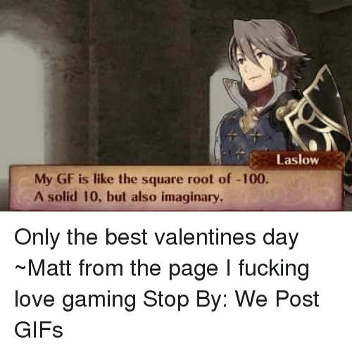 Dank, Game Stop, and 🤖: Laslow  My GF is like the square root of -100  A solid 10, but also imaginary, Only the best valentines day  ~Matt from the page I fucking love gaming Stop By: We Post GIFs