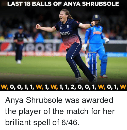 Memes, Match, and Brilliant: LAST 18 BALLS OF ANYA SHRUBSOLE  NGLAND Anya Shrubsole was awarded the player of the match for her brilliant spell of 6/46.