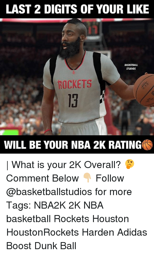 Adidas, Basketball, and Dunk: LAST 2 DIGITS OF YOUR LIKE  BASKETBALL  STUDIOS  ROCKETS  13  WILL BE YOUR NBA 2K RATING | What is your 2K Overall? 🤔 Comment Below 👇🏼 Follow @basketballstudios for more Tags: NBA2K 2K NBA basketball Rockets Houston HoustonRockets Harden Adidas Boost Dunk Ball