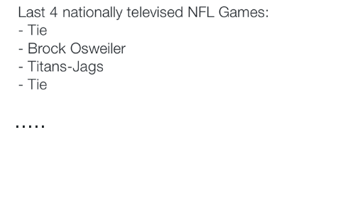 Osweiler: Last 4 nationally televised NFL Games:  Tie  Brock Osweiler  Titans-Jags  Tie .....
