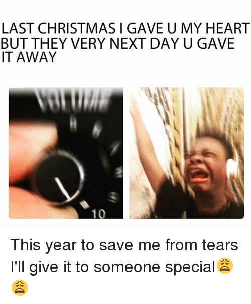 Christmas, Funny, and Heart: LAST CHRISTMAS I GAVE U MY HEART  BUT THEY VERY NEXT DAY U GAVE  IT AWAY  10 This year to save me from tears I'll give it to someone special😩😩