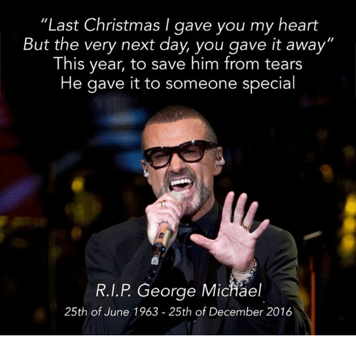 """George Michael: """"Last Christmas I gave you my heart  But the very next day, you gave it away""""  This year, to save him from tears  He gave it to someone special  R.I.P George Michael  25th of June 1963 25th of December 2016"""