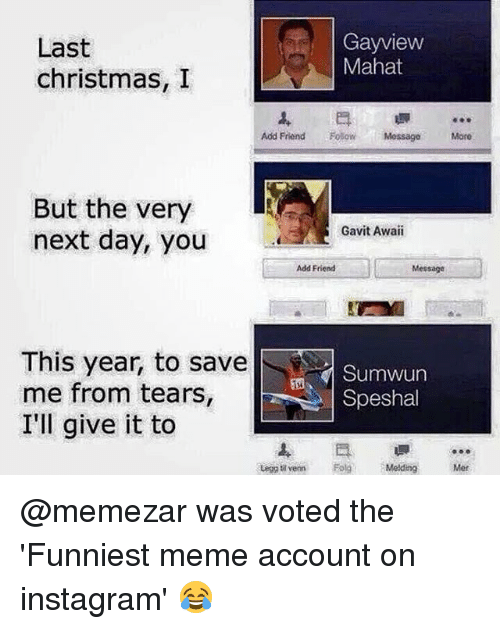 Christmas, Instagram, and Meme: Last  christmas, I  Gayview  Mahat  Add Friend Folow Mossage  More  But the very  next day, you  Gavit Awaii  Add Friend  Message  This year, to save  me from tears  I'll give it to  Sumwun  Speshal  ven Melding Mer @memezar was voted the 'Funniest meme account on instagram' 😂