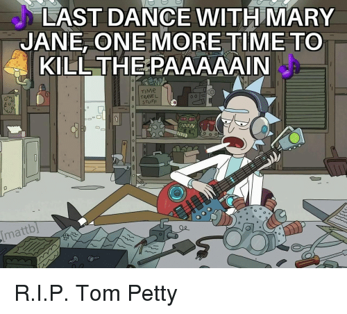 Mary Jane: LAST DANCE WITH MARY  JANE, ONE MORE TIME TO  KILL THEPAAAAAIN  TRAVEL  STUFF  mattb] <p>R.I.P. Tom Petty</p>