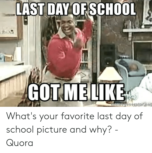 Last Day Of School Meme: LAST DAY OF SCHOOL  GOT MELIKE  memegenerator.net What's your favorite last day of school picture and why? - Quora