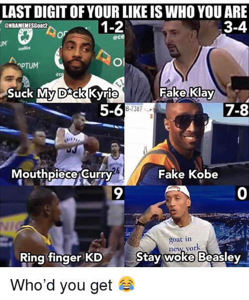 Fake, Memes, and Goat: LAST DIGIT OF YOUR LIKE IS WHO YOU ARE  3-4  @NBAMEMESGoat2  @ce  PTUM  ec  Suck My D ck Kvrie  Fake Klay  5-6  7-8  8-7387  Mouthpiece Curry  Fake Kobe  9  0  goat in  ne% vor  Ring finger KD  Stav woke Beasley Who'd you get 😂