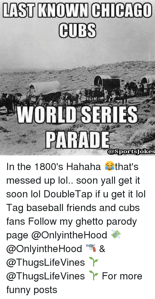Chicago Cubs: LAST KNOWN CHICAGO  CUBS  WORLD SERIES  PARADE  (a Sports Jokes In the 1800's Hahaha 😂that's messed up lol.. soon yall get it soon lol DoubleTap if u get it lol Tag baseball friends and cubs fans Follow my ghetto parody page @OnlyintheHood 💸 @OnlyintheHood 🔫 & @ThugsLifeVines 🌱 @ThugsLifeVines 🌱 For more funny posts