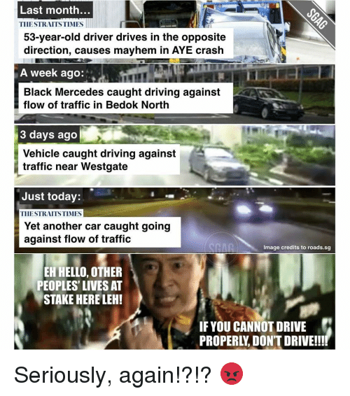 Cars, Memes, and Mercedes: Last month  TIIESTRAITSTIMES  53-year-old driver drives in the opposite  direction, causes mayhem in AYE crash  A week ago:  Black Mercedes caught driving against  flow of traffic in Bedok North  3 days ago  Vehicle caught driving against  traffic near Westgate  Just today:  TIIE STRAITS TIMES  Yet another car caught going  against flow of traffic  Image credits to roads.sg  EH HELLO, OTHER  PEOPLES LIVES AT  STAKE HERE LEH!  IF YOU CANNOT DRIVE  PROPERL,DON'T DRIVE!!!! Seriously, again!?!? 😡