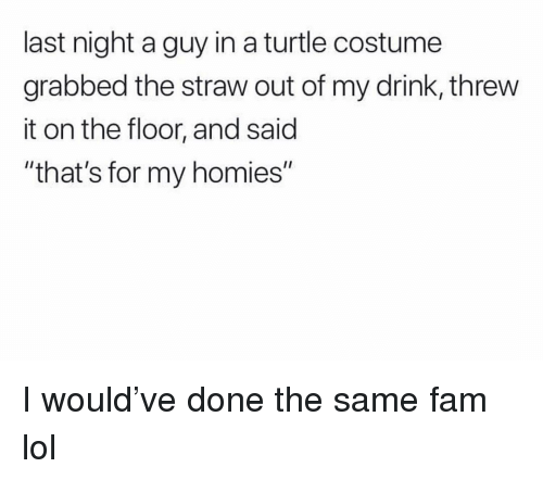 """My Homies: last night a guy in a turtle costume  grabbed the straw out of my drink, threw  it on the floor, and said  """"that's for my homies"""" I would've done the same fam lol"""