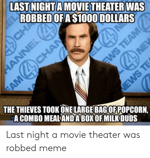 Funny Movie Memes: LAST NIGHT A MOVIE THEATER WAS  ROBBEDOFA $1000 DOLLARS  THE THIEVES TOOK ONE LARGE BAGOFPOPCORN,  A COMBO MEALANDA BOX OF MILK DUDS Last night a movie theater was robbed meme