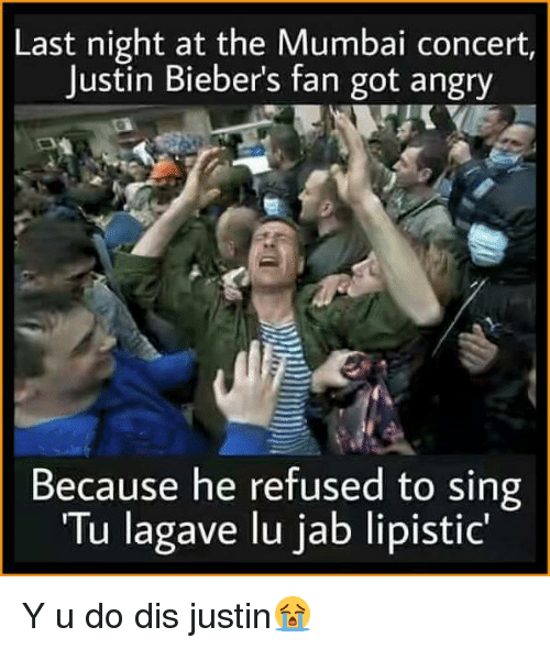"Memes, Angry, and 🤖: Last night at the Mumbai concert,  Justin Bieber's fan got angry  Because he refused to sing  ""Tu lagave lu jab lipistic"" Y u do dis justin😭"
