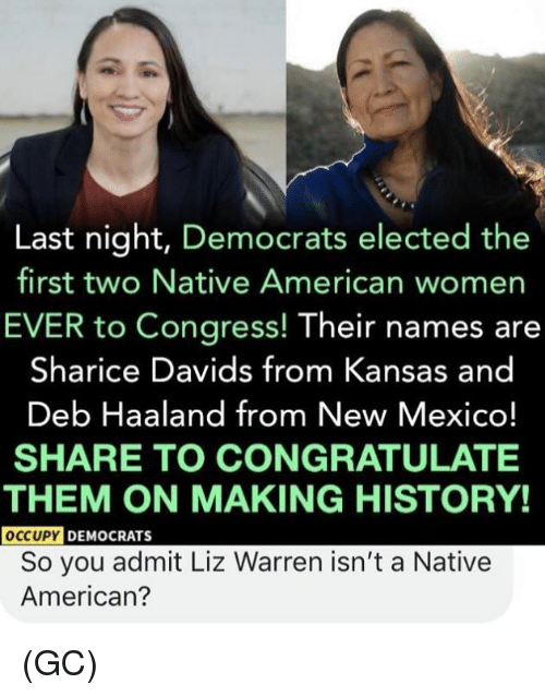 deb: Last night, Democrats elected the  first two Native American womer  EVER to Congress! Their names are  Sharice Davids from Kansas and  Deb Haaland from New Mexico!  SHARE TO CONGRATULATE  THEM ON MAKING HISTORY!  OCCUPY  DEMOCRATS  So you admit Liz Warren isn't a Native  American? (GC)