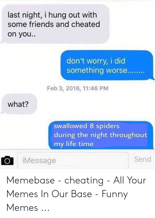 Funny Cheating: last night, i hung out with  some friends and cheated  on you..  don't worry, i did  something worse..  Feb 3, 2016, 11:46 PM  what?  swallowed 8 spiders  during the night throughout  my life time  Send  iMessage Memebase - cheating - All Your Memes In Our Base - Funny Memes ...
