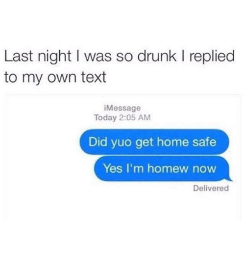 yuo: Last night I was so drunk I replied  to my own text  iMessage  Today 2:05 AM  Did yuo get home safe  Yes I'm homew now  Delivered